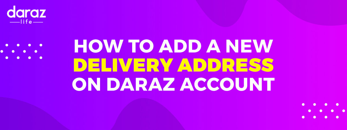 How to Add Delivery Address Properly to Your Daraz Account